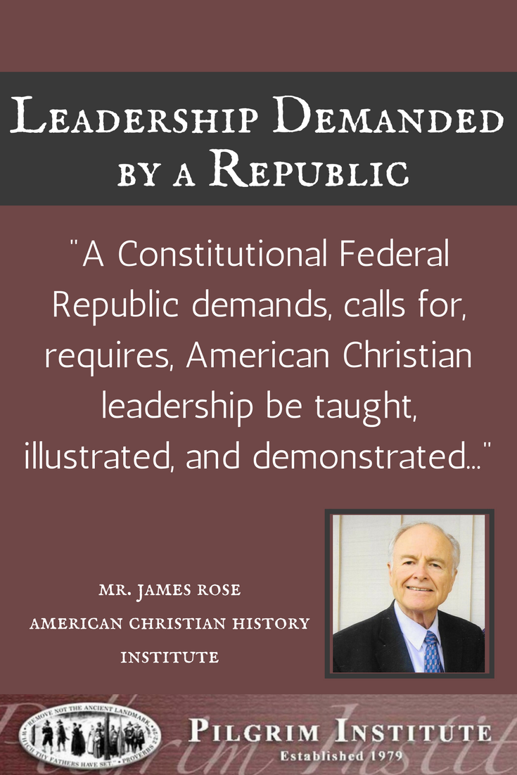 "A Constitutional Federal Republic demands, calls for, requires, American Christian leadership be taught, illustrated, and demonstrated..."" Mr. James Rose, American Christian History Institute"
